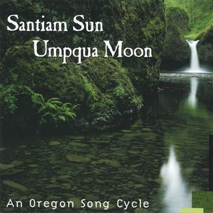 Santiam Sun Umpqua Moon-An Oregon Song Cycle