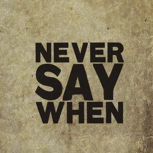 Never Say When