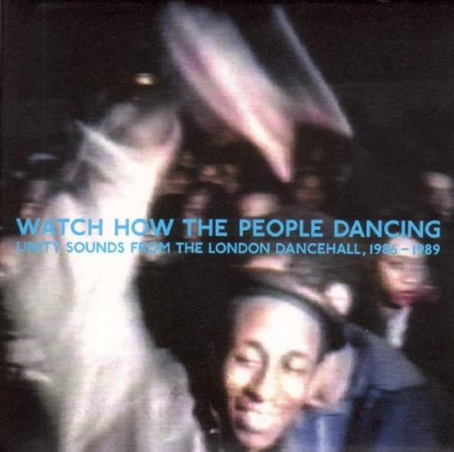 Watch How The People Dancing: Unity Sounds From The London Dancehall1986-1989