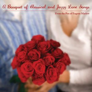 Bouquet of Classical & Jazzy Love Songs from the Pen Of Eugene Marlow