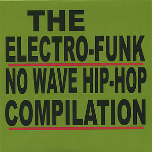 The Electro-Funk No Wave Hip-Hop Compilation