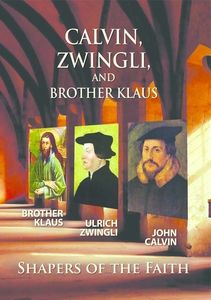 Calvin Zwingli Brother Klaus: Shapers Of The Faith