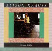 Too Late to Cry , Alison Krauss