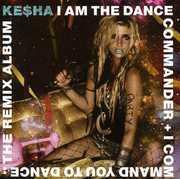 I Am The Dance Commander + I Command You To Dance: The Remix , Ke$ha