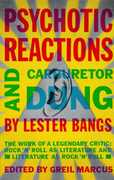 Psychotic Reactions and Carburetor Dung: The Work of a Legendary Critic: Rock'N'Roll as Literature and Literature as Rock'N'Roll , Lester Bangs