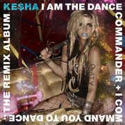 I Am The Dance Commander + I Command You To Dance: The Remix [Explicit Content] , Ke$ha