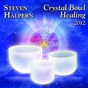Crystal Bowl Healing 2012 , Steven Halpern