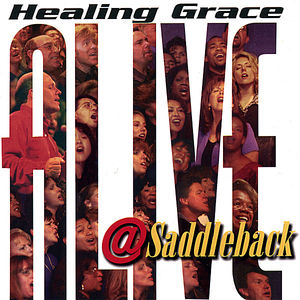Muchow, Rick : Healing Grace Alive at Saddleback