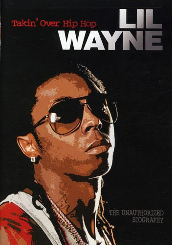 Lil Wayne: Takin Over Hip Hop - Unauthorized