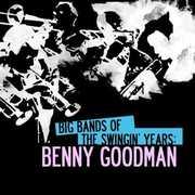 Big Bands Swingin Years: Benny Goodman , Benny Goodman