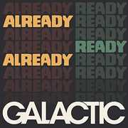 Already Ready Already , Galactic