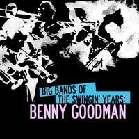 Benny Goodman - Big Bands Of The Swingin' Years: Benny Goodman