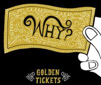 Why? - Golden Tickets