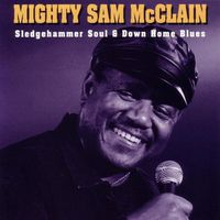 Mighty Sam Mcclain - Sledgehammer Soul & Down Home Blues