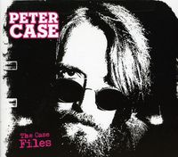 Peter Case - The Case Files