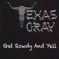 Texas Gray - Get Rowdy And Yell