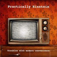 Practically Einstein - Troubles with Modern Convenience