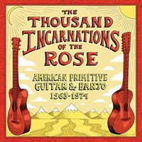Thousand Incarnations Of The Rose American / Var - The Thousand Incarnations Of The Rose: American Primitive Guitar & Banjo 1963-1974