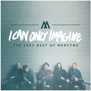 I Can Only Imagine - The Very Best Of Mercyme , MercyMe