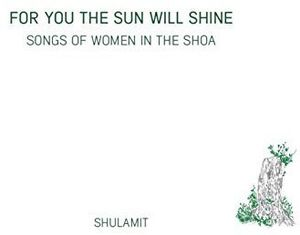 For You The Sun Will Shine-Songs Of Women In The Shoa