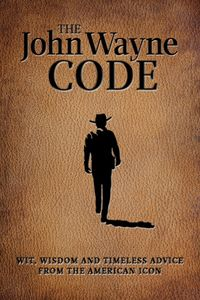 The John Wayne Code: Wit, Wisdom and Timeless Advice From the American Icon