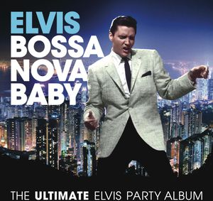 Bossa Nova Baby: The Ultimate Elvis Presley Party