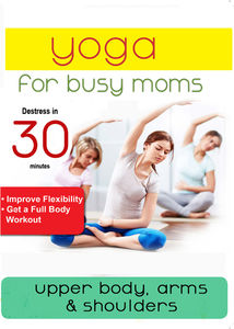 Yoga For Busy Moms: Upper Body, Arms & Shoulders