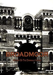 Broadmoor: History Of The Criminally Insane