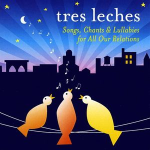 Tres Leches: Songs Chants & Lullabies for All Our