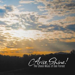 Arise Shine Choral Music of Dan Forrest