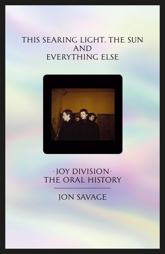 - This searing light, the sun and everything else: Joy Division: The Oral History