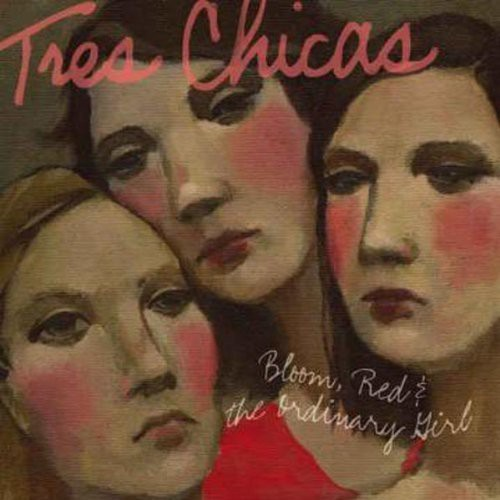 Tres Chicas - Bloom Red and The Ordinary Girl