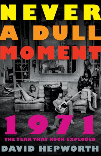 - Never a Dull Moment: 1971 The Year That Rock Exploded