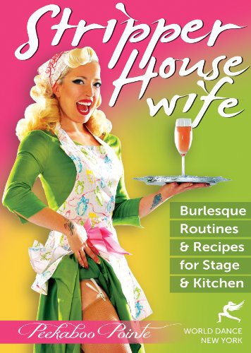 Stripper Housewife: Burlesque Routines and Recipes for Stage AndKitchen