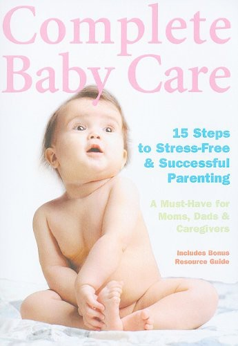 Complete Baby Care: Reassuring Step-by-step Instruction for New Parents