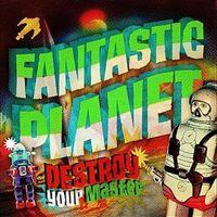Fantastic Planet - Destroy Your Master