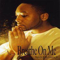 Melvin J. Robinson Jr. - Breathe On Me