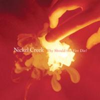 Nickel Creek - Why Should The Fire Die?