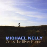 Michael Kelly - Cross the River Home
