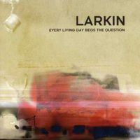 Larkin - Every Living Day Begs The Question