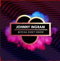 Johnny Ingram - Betcha Don't Know