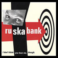 Ruskabank - I Don't Think You Hear Me,Though