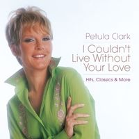 Petula Clark - I Couldn't Live Without Your Love: Hits Classics & More