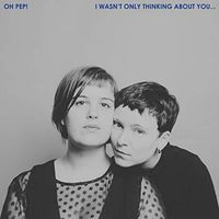 Oh Pep! - I Wasn't Only Thinking About You... [LP]
