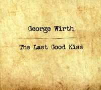 George Wirth - Last Good Kiss