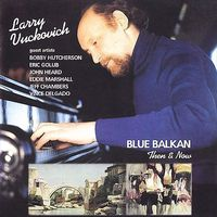 Larry Vuckovich - Blue Balkan: Then & Now