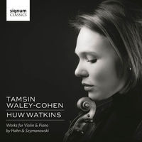 Tamsin Waley-Cohen - Tamsin Waley-Cohen & Huw Watkins: Works For Violin & Piano By Hahn And Szymanowski