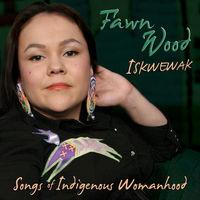 Fawn Wood - Iskwewak: Songs of Indigenous Womanhood