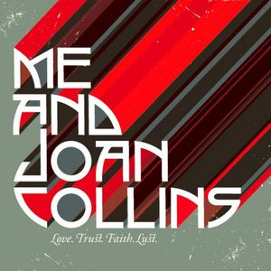 Me & Joan Collins : Love. Trust. Faith. Lust.