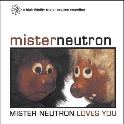 Mister Neutron Loves You